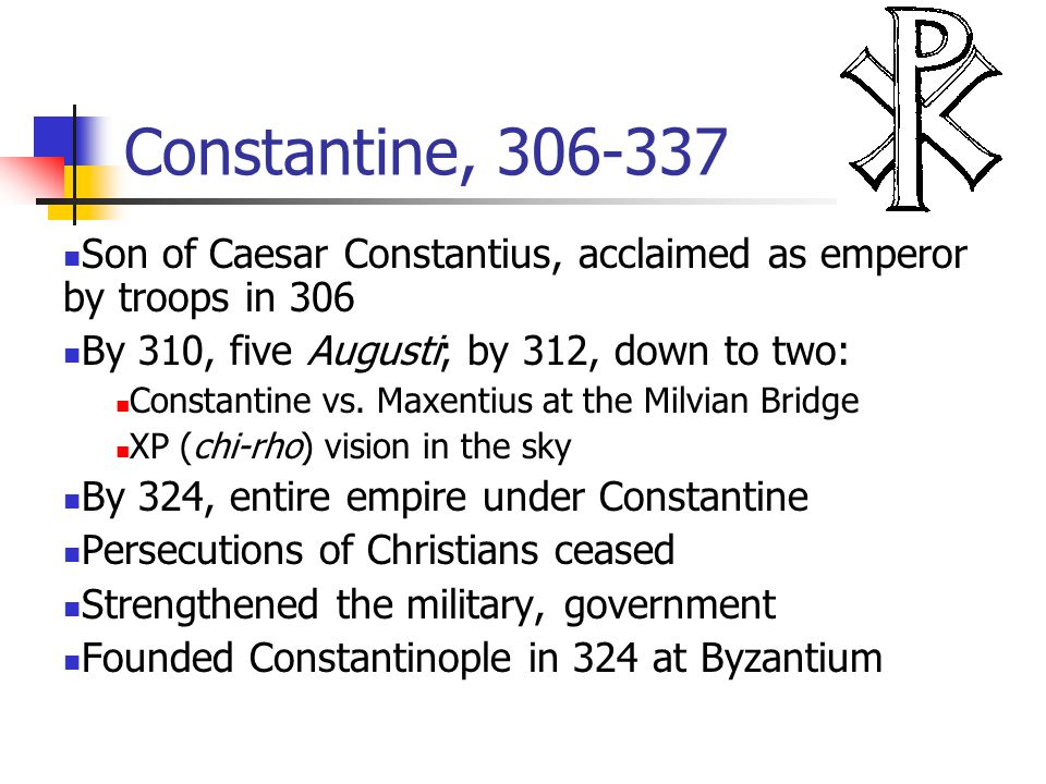 Constantine, 306-337 Son of Caesar Constantius, acclaimed as emperor by troops in 306 By 310, five Augusti; by 312, down to two: Constantine vs. Maxen