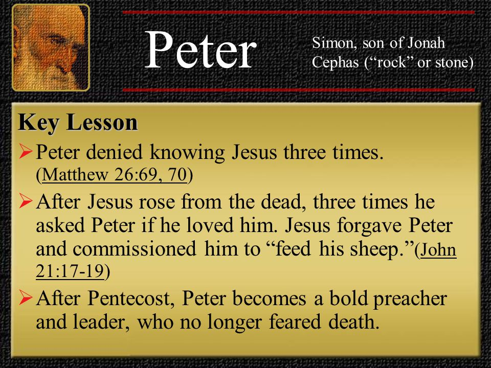 Peter Simon, son of Jonah Cephas ( rock or stone) Key Lesson God can forgive sins and strengthen the faith of those who love him.