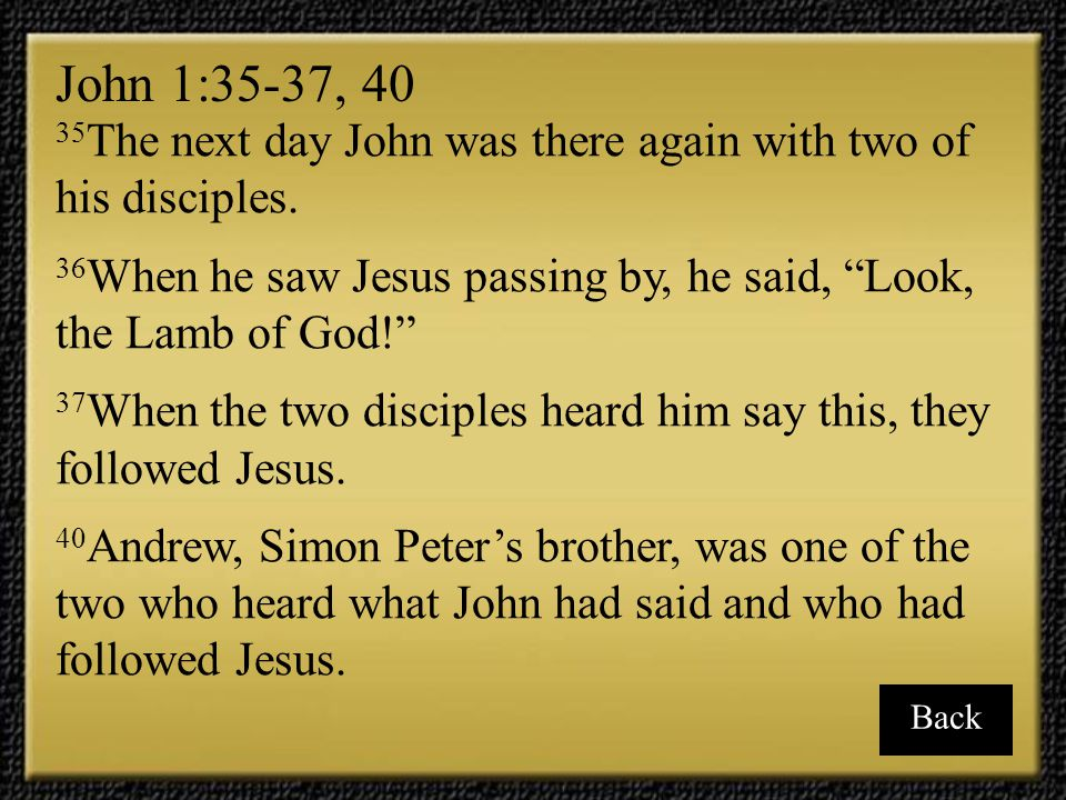 40 Andrew, Simon Peter's brother, was one of the two who heard what John had said and who had followed Jesus.