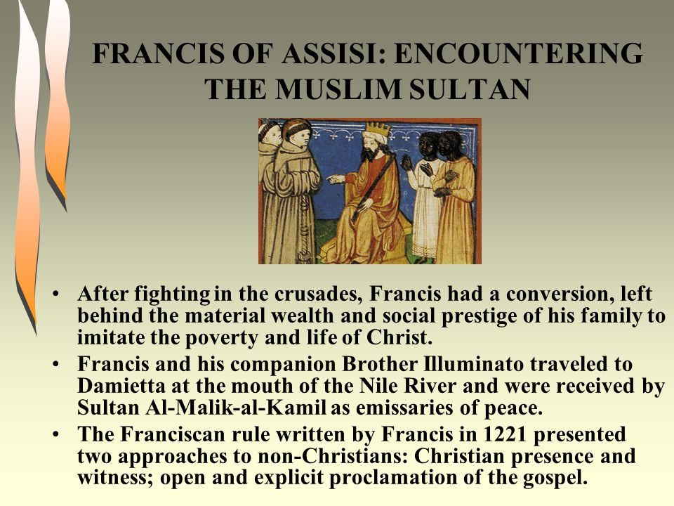 FRANCIS OF ASSISI: ENCOUNTERING THE MUSLIM SULTAN After fighting in the crusades, Francis had a conversion, left behind the material wealth and social prestige of his family to imitate the poverty and life of Christ.