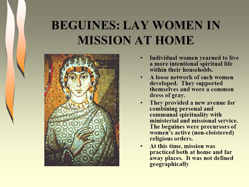 BEGUINES: LAY WOMEN IN MISSION AT HOME Individual women yearned to live a more intentional spiritual life within their households. A loose network of