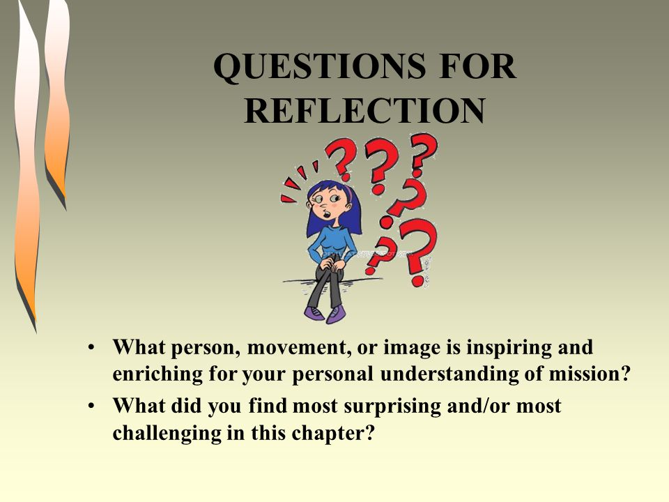 QUESTIONS FOR REFLECTION What person, movement, or image is inspiring and enriching for your personal understanding of mission? What did you find most