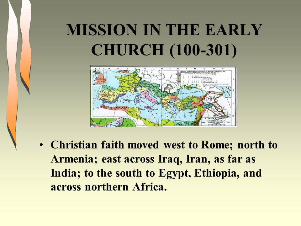 MISSION IN THE EARLY CHURCH (100-301) Christian faith moved west to Rome; north to Armenia; east across Iraq, Iran, as far as India; to the south to Egypt, Ethiopia, and across northern Africa.