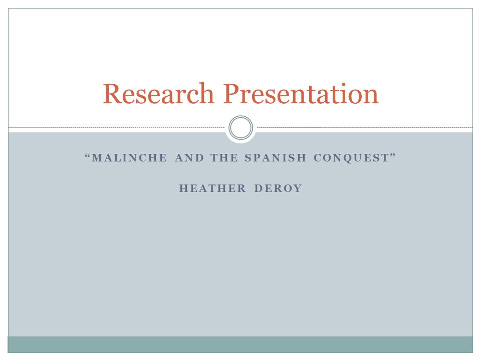MALINCHE AND THE SPANISH CONQUEST HEATHER DEROY Research Presentation