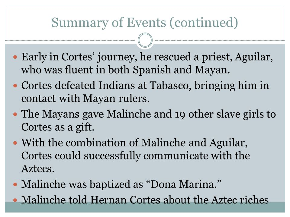 Summary of Events (continued) Early in Cortes' journey, he rescued a priest, Aguilar, who was fluent in both Spanish and Mayan.