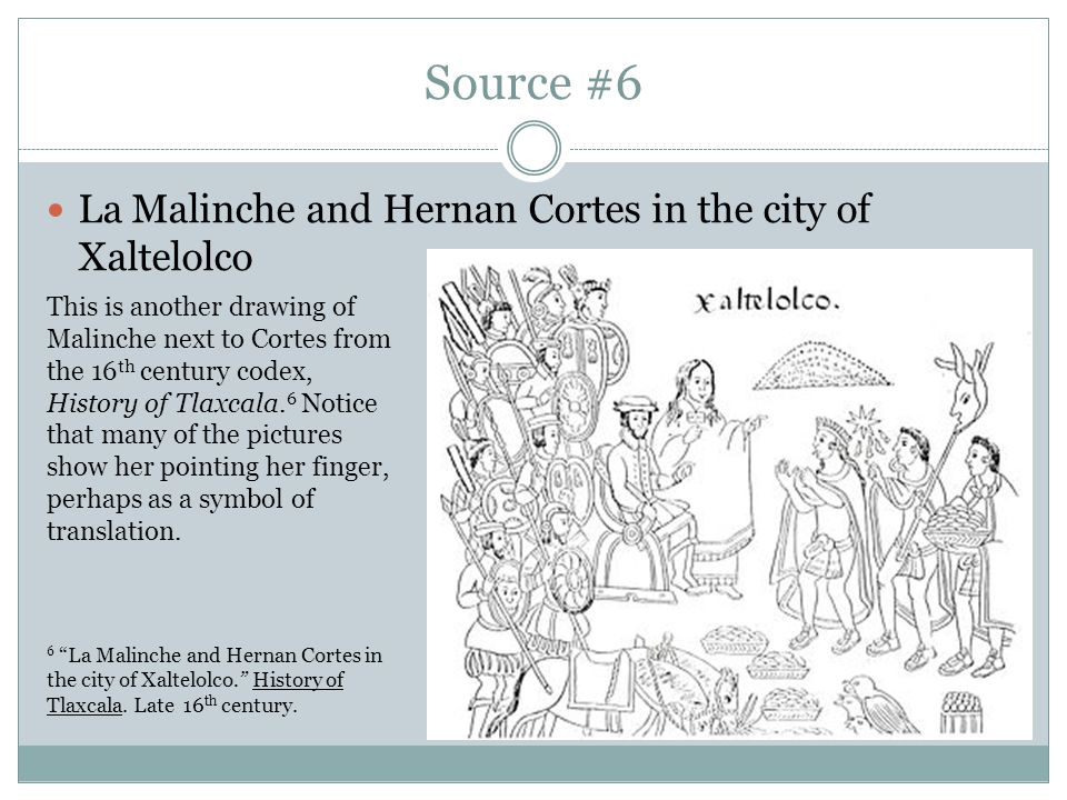 Source #6 La Malinche and Hernan Cortes in the city of Xaltelolco This is another drawing of Malinche next to Cortes from the 16 th century codex, History of Tlaxcala.