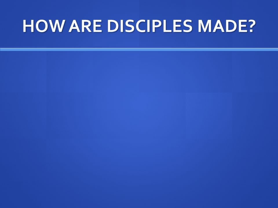 HOW ARE DISCIPLES MADE