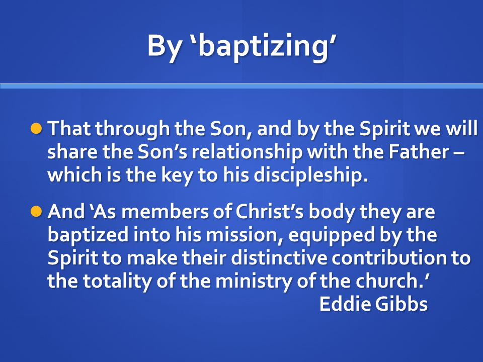 By 'baptizing' That through the Son, and by the Spirit we will share the Son's relationship with the Father – which is the key to his discipleship.