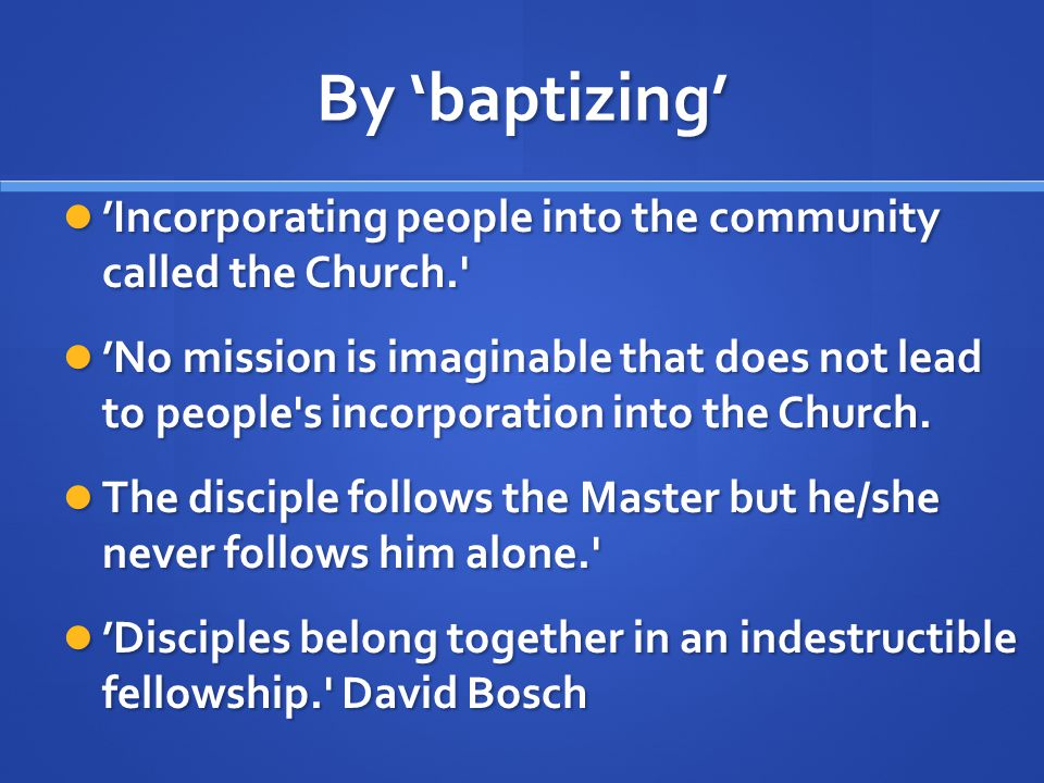 By 'baptizing' 'Incorporating people into the community called the Church. 'Incorporating people into the community called the Church. 'No mission is imaginable that does not lead to people s incorporation into the Church.