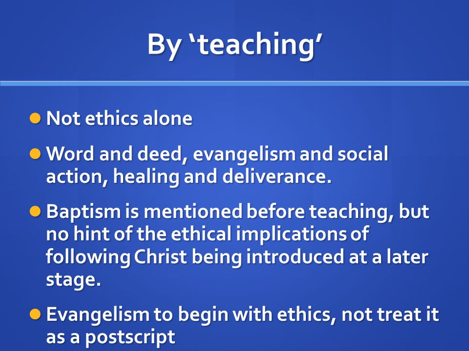 By 'teaching' Not ethics alone Not ethics alone Word and deed, evangelism and social action, healing and deliverance.