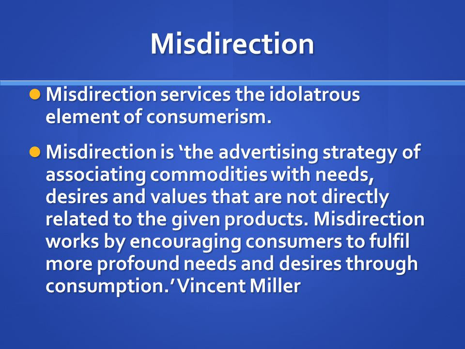 Misdirection Misdirection services the idolatrous element of consumerism.