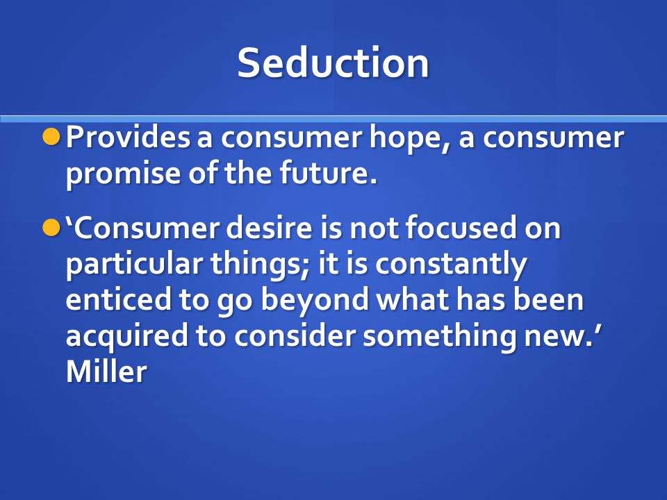 Seduction Provides a consumer hope, a consumer promise of the future.