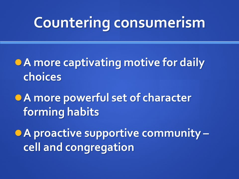Countering consumerism A more captivating motive for daily choices A more captivating motive for daily choices A more powerful set of character forming habits A more powerful set of character forming habits A proactive supportive community – cell and congregation A proactive supportive community – cell and congregation