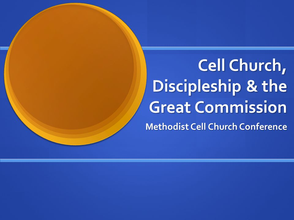 Cell Church, Discipleship & the Great Commission Methodist Cell Church Conference