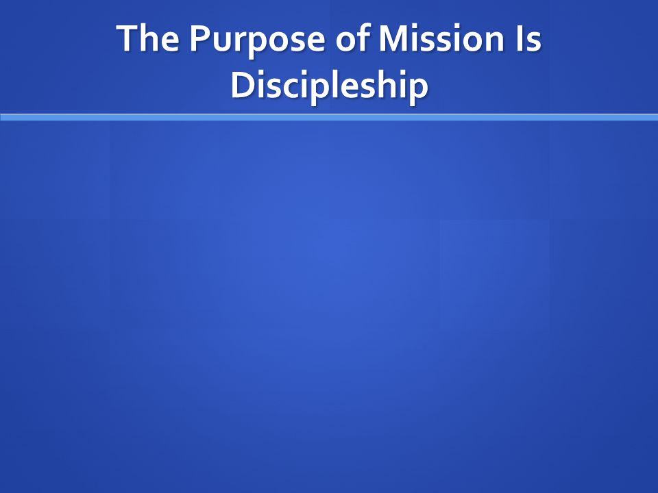 The Purpose of Mission Is Discipleship