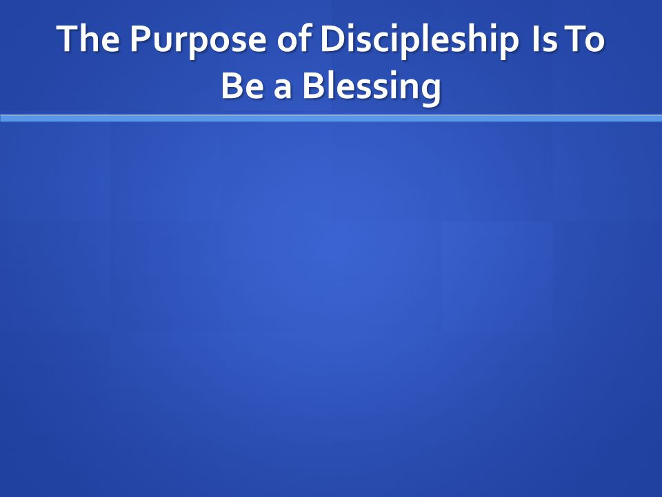 The Purpose of Discipleship Is To Be a Blessing