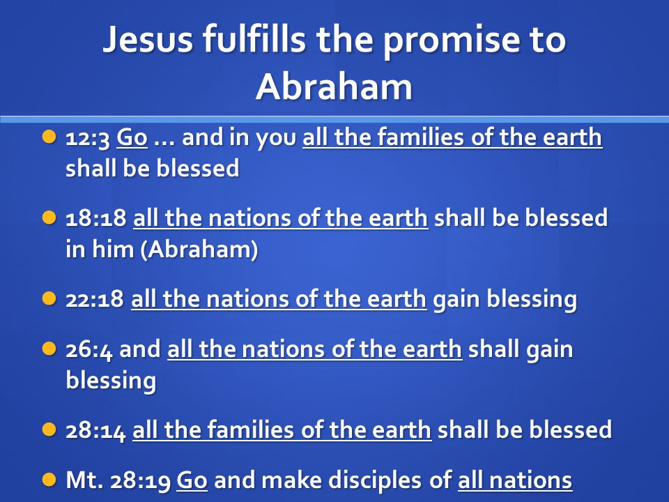 Jesus fulfills the promise to Abraham 12:3 Go … and in you all the families of the earth shall be blessed 12:3 Go … and in you all the families of the earth shall be blessed 18:18 all the nations of the earth shall be blessed in him (Abraham) 18:18 all the nations of the earth shall be blessed in him (Abraham) 22:18 all the nations of the earth gain blessing 22:18 all the nations of the earth gain blessing 26:4 and all the nations of the earth shall gain blessing 26:4 and all the nations of the earth shall gain blessing 28:14 all the families of the earth shall be blessed 28:14 all the families of the earth shall be blessed Mt.