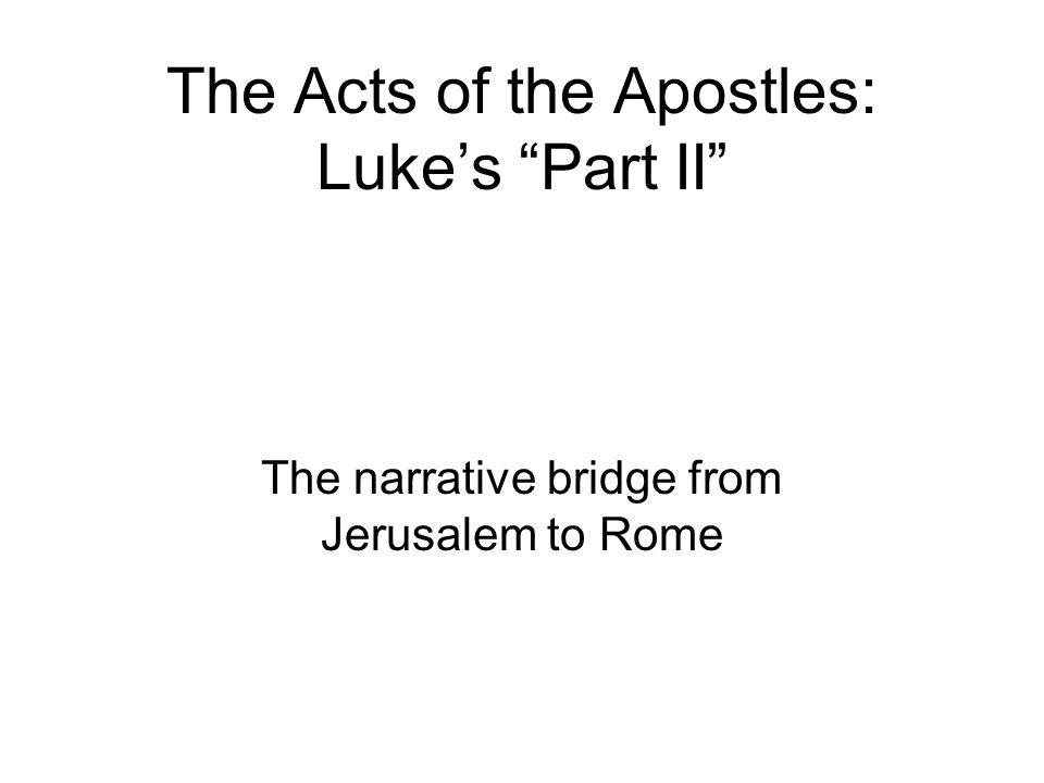 The Acts of the Apostles: Luke's Part II The narrative bridge from Jerusalem to Rome
