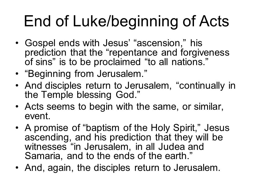 End of Luke/beginning of Acts Gospel ends with Jesus' ascension, his prediction that the repentance and forgiveness of sins is to be proclaimed to all nations. Beginning from Jerusalem. And disciples return to Jerusalem, continually in the Temple blessing God. Acts seems to begin with the same, or similar, event.