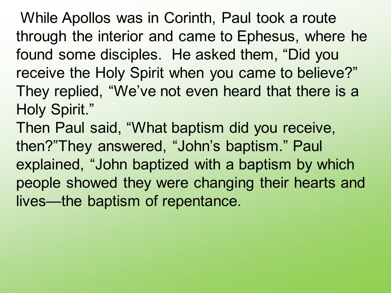 """While Apollos was in Corinth, Paul took a route through the interior and came to Ephesus, where he found some disciples. He asked them, """"Did you recei"""