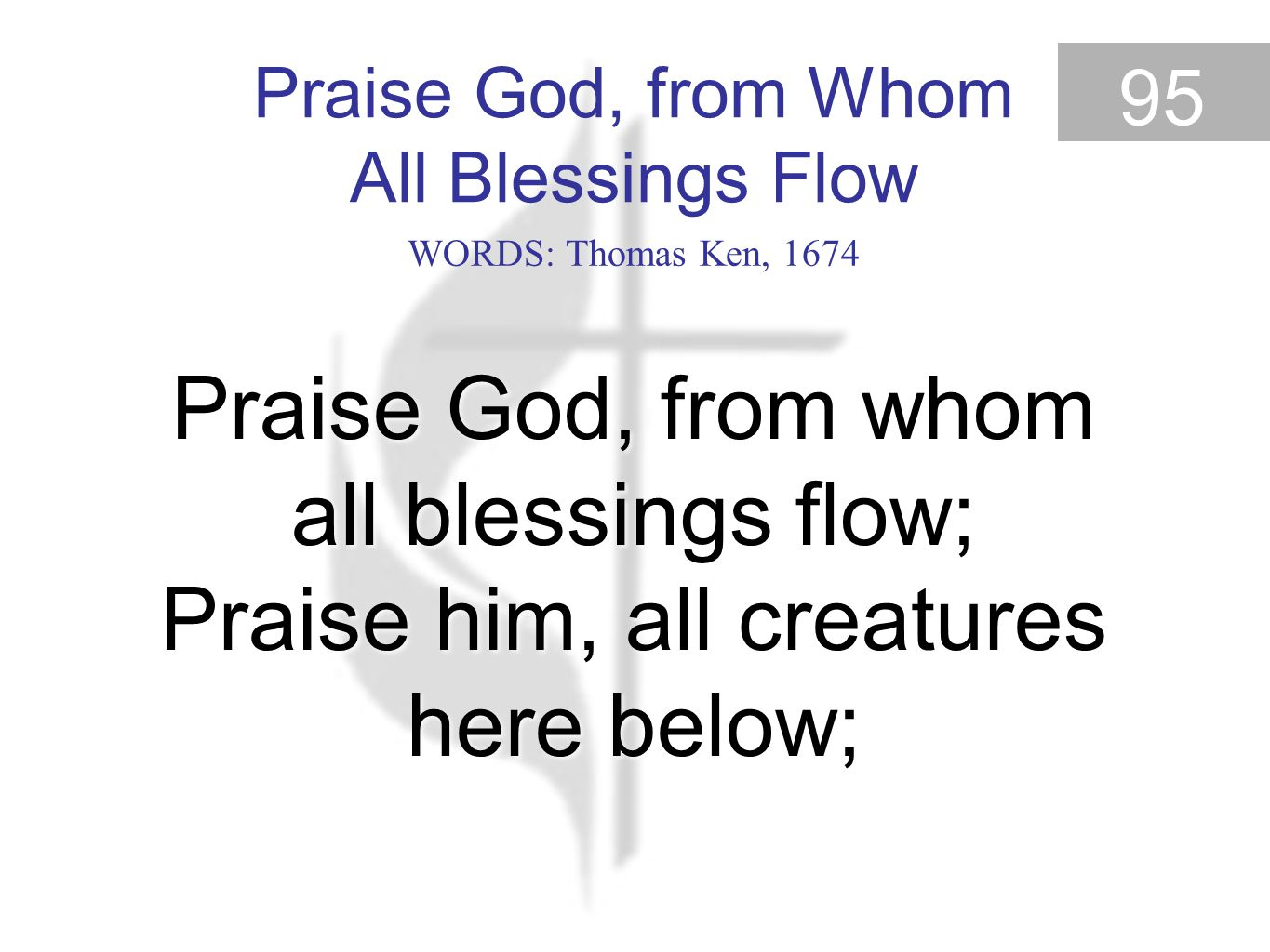 Praise God, from Whom All Blessings Flow 95 Praise God, from whom all blessings flow; Praise him, all creatures here below; Praise God, from Whom All Blessings Flow (Old 100th) WORDS: Thomas Ken, 1674