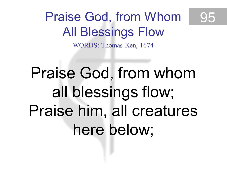 Praise God, from Whom All Blessings Flow 95 Praise God, from whom all blessings flow; Praise him, all creatures here below; Praise God, from Whom All