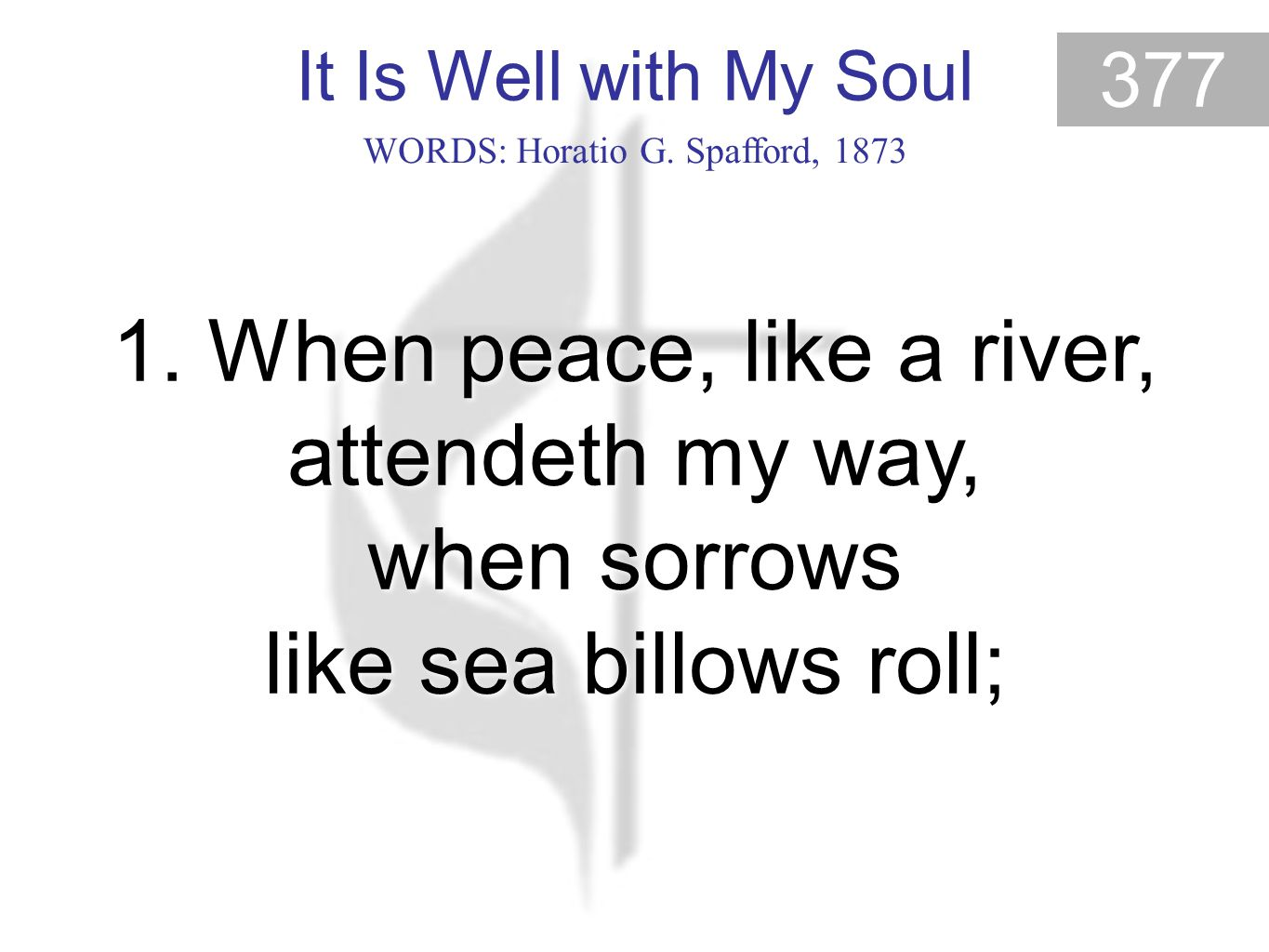 It Is Well with My Soul 377 It Is Well With My Soul (1) WORDS: Horatio G. Spafford, 1873 1. When peace, like a river, attendeth my way, when sorrows l