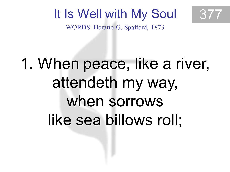It Is Well with My Soul 377 It Is Well With My Soul (1) WORDS: Horatio G.
