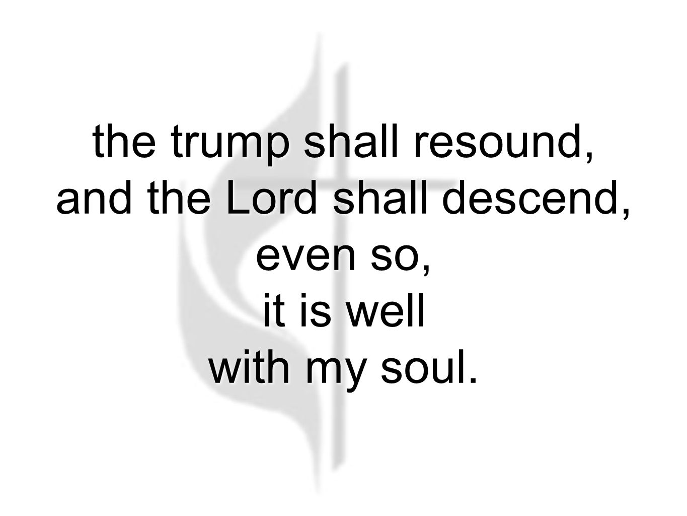 the trump shall resound, and the Lord shall descend, even so, it is well with my soul.