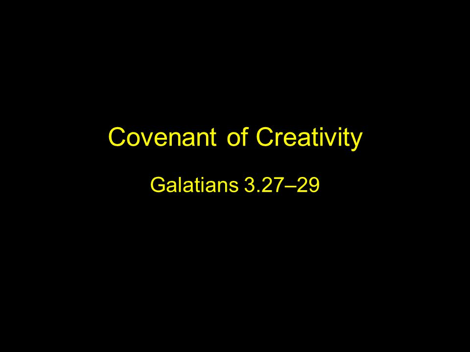 Covenant of Creativity Galatians 3.27–29