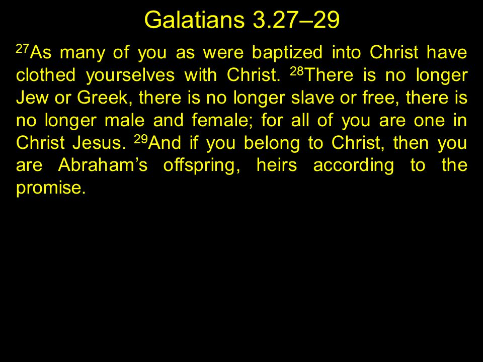 Galatians 3.27–29 27 As many of you as were baptized into Christ have clothed yourselves with Christ. 28 There is no longer Jew or Greek, there is no