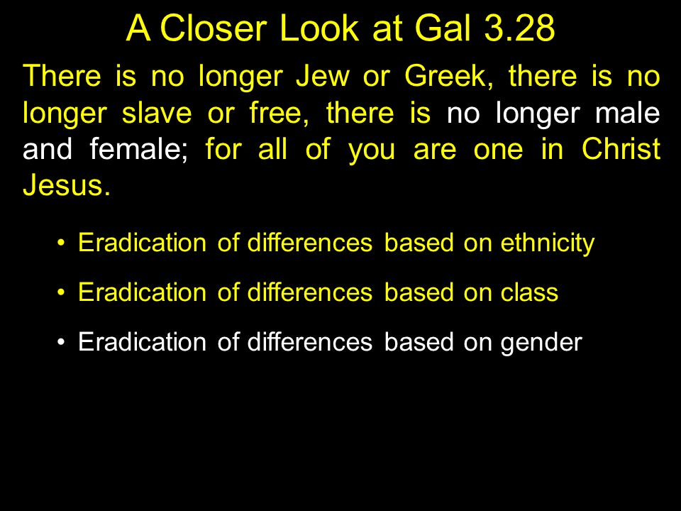 A Closer Look at Gal 3.28 There is no longer Jew or Greek, there is no longer slave or free, there is no longer male and female; for all of you are on