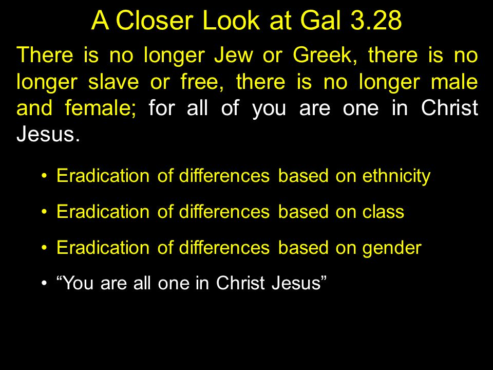 A Closer Look at Gal 3.28 There is no longer Jew or Greek, there is no longer slave or free, there is no longer male and female; for all of you are one in Christ Jesus.