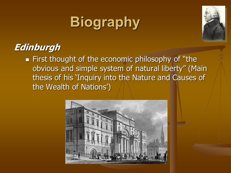 """Biography Edinburgh First thought of the economic philosophy of """"the obvious and simple system of natural liberty"""" (Main thesis of his 'Inquiry into t"""