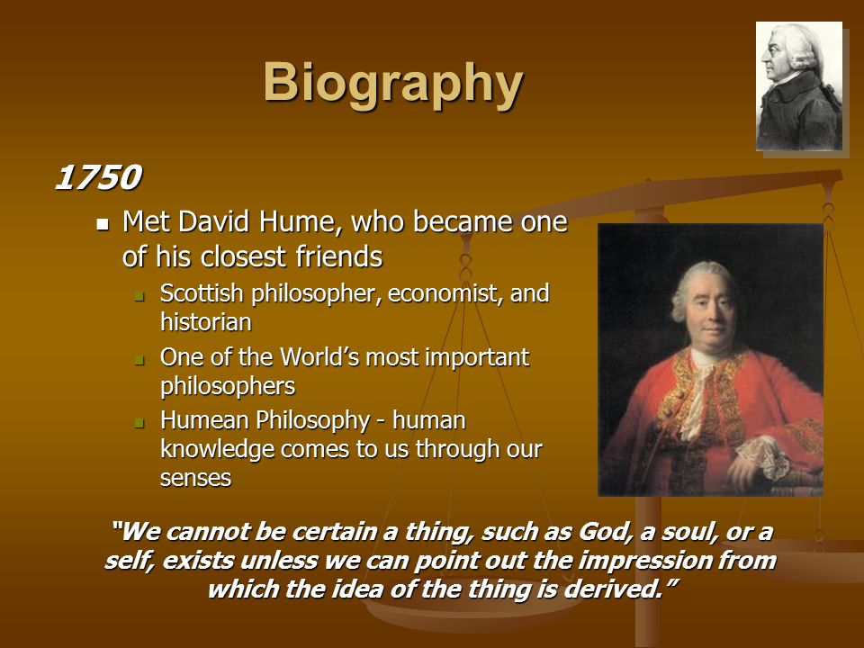 Biography 1750 Met David Hume, who became one of his closest friends Met David Hume, who became one of his closest friends Scottish philosopher, economist, and historian Scottish philosopher, economist, and historian One of the World's most important philosophers One of the World's most important philosophers Humean Philosophy - human knowledge comes to us through our senses Humean Philosophy - human knowledge comes to us through our senses We cannot be certain a thing, such as God, a soul, or a self, exists unless we can point out the impression from which the idea of the thing is derived.