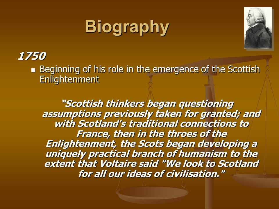 Biography 1750 Beginning of his role in the emergence of the Scottish Enlightenment Beginning of his role in the emergence of the Scottish Enlightenment Scottish thinkers began questioning assumptions previously taken for granted; and with Scotland s traditional connections to France, then in the throes of the Enlightenment, the Scots began developing a uniquely practical branch of humanism to the extent that Voltaire said We look to Scotland for all our ideas of civilisation.