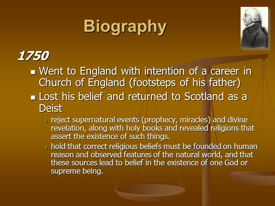 Biography 1750 Went to England with intention of a career in Church of England (footsteps of his father) Went to England with intention of a career in Church of England (footsteps of his father) Lost his belief and returned to Scotland as a Deist Lost his belief and returned to Scotland as a Deist reject supernatural events (prophecy, miracles) and divine revelation, along with holy books and revealed religions that assert the existence of such things.