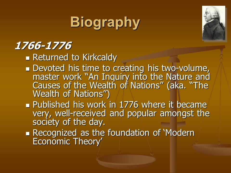 Biography 1766-1776 Returned to Kirkcaldy Returned to Kirkcaldy Devoted his time to creating his two-volume, master work An Inquiry into the Nature and Causes of the Wealth of Nations (aka.