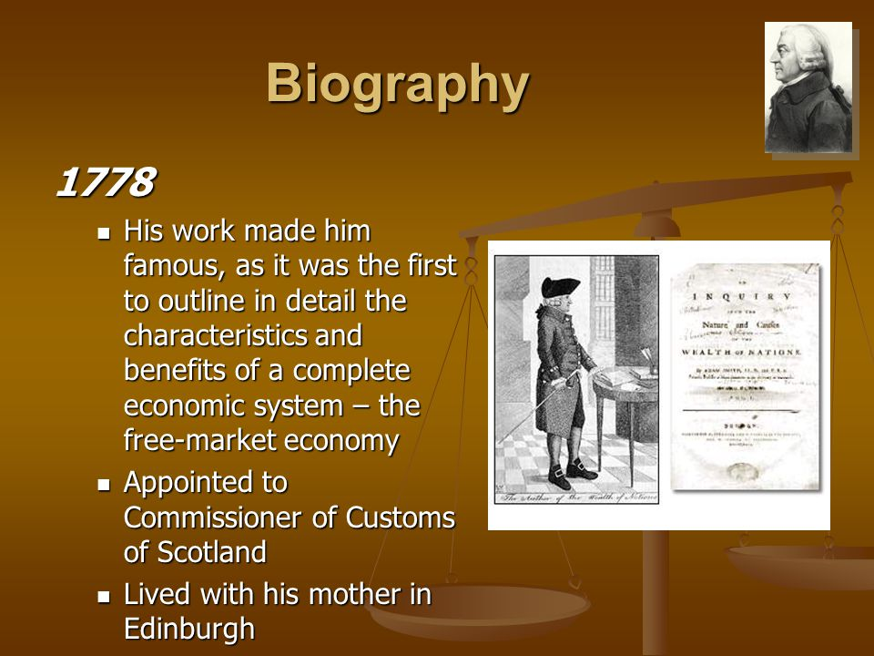 Biography 1778 His work made him famous, as it was the first to outline in detail the characteristics and benefits of a complete economic system – the free-market economy His work made him famous, as it was the first to outline in detail the characteristics and benefits of a complete economic system – the free-market economy Appointed to Commissioner of Customs of Scotland Appointed to Commissioner of Customs of Scotland Lived with his mother in Edinburgh Lived with his mother in Edinburgh