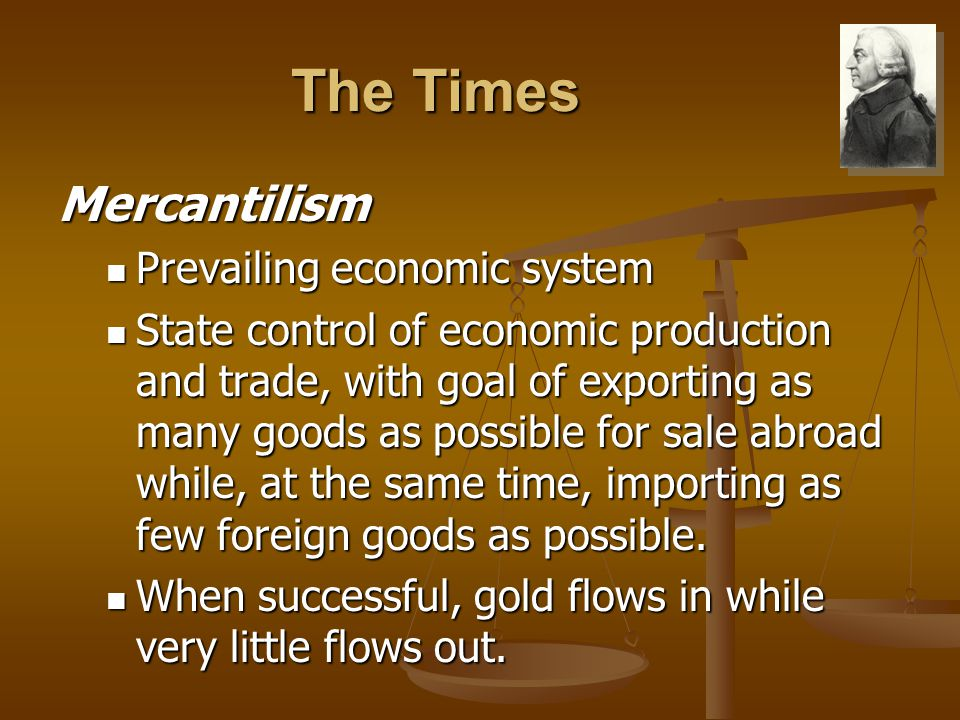 The Times Mercantilism Prevailing economic system Prevailing economic system State control of economic production and trade, with goal of exporting as