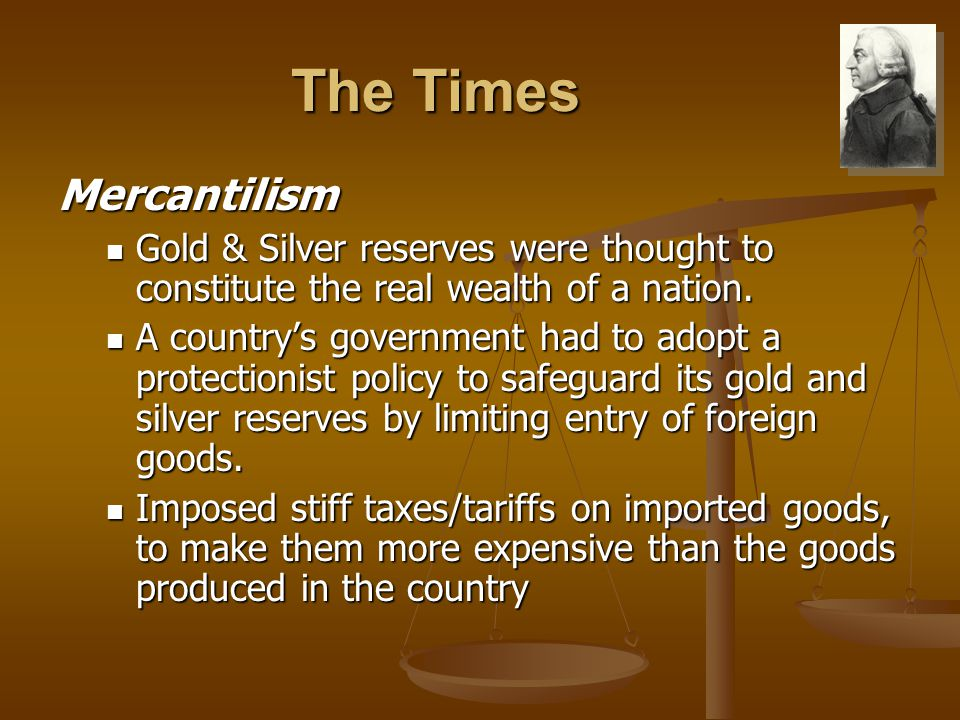 The Times Mercantilism Gold & Silver reserves were thought to constitute the real wealth of a nation. Gold & Silver reserves were thought to constitut