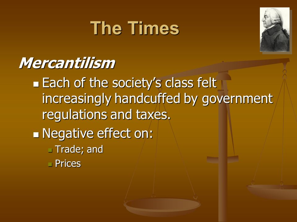The Times Mercantilism Each of the society's class felt increasingly handcuffed by government regulations and taxes.