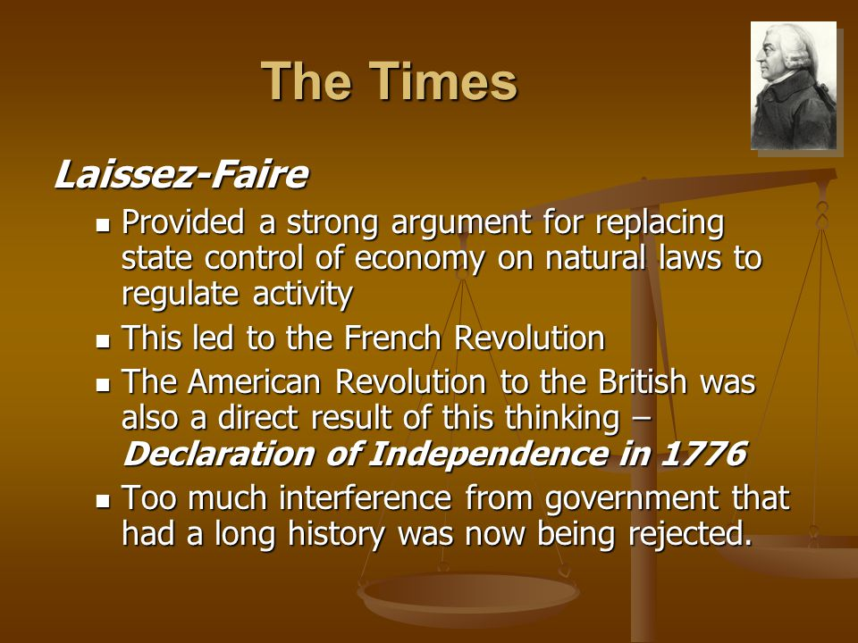 The Times Laissez-Faire Provided a strong argument for replacing state control of economy on natural laws to regulate activity Provided a strong argument for replacing state control of economy on natural laws to regulate activity This led to the French Revolution This led to the French Revolution The American Revolution to the British was also a direct result of this thinking – Declaration of Independence in 1776 The American Revolution to the British was also a direct result of this thinking – Declaration of Independence in 1776 Too much interference from government that had a long history was now being rejected.
