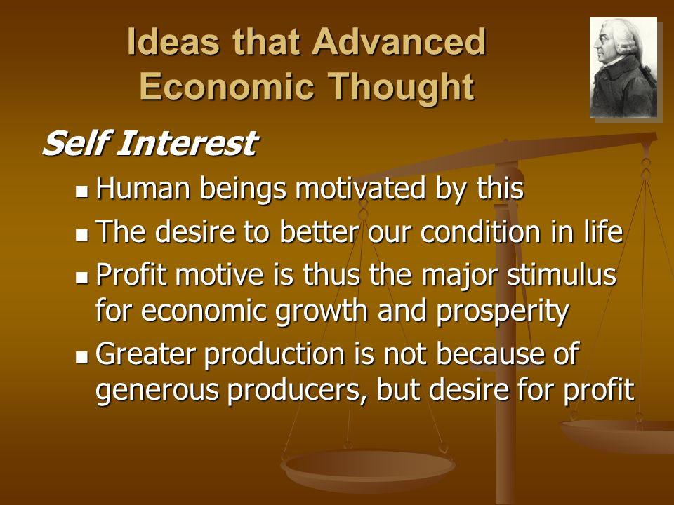 Ideas that Advanced Economic Thought Self Interest Human beings motivated by this Human beings motivated by this The desire to better our condition in