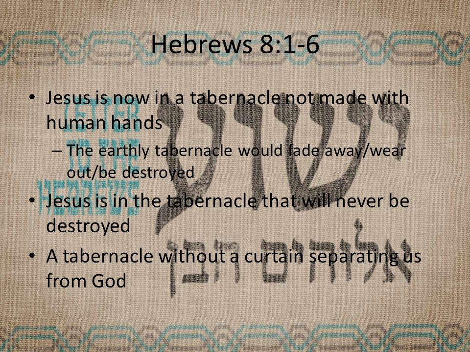 Hebrews 8:1-6 Jesus is now in a tabernacle not made with human hands – The earthly tabernacle would fade away/wear out/be destroyed Jesus is in the tabernacle that will never be destroyed A tabernacle without a curtain separating us from God