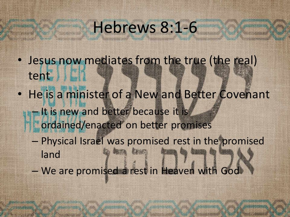 Hebrews 8:1-6 Jesus now mediates from the true (the real) tent He is a minister of a New and Better Covenant – It is new and better because it is ordained/enacted on better promises – Physical Israel was promised rest in the promised land – We are promised a rest in Heaven with God