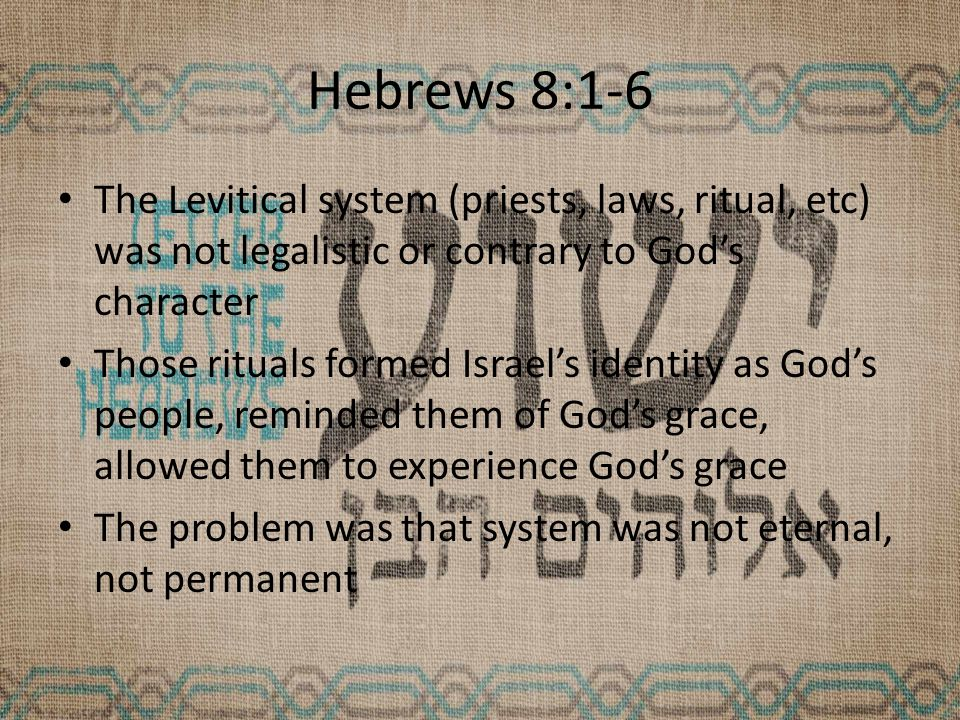 Hebrews 8:1-6 The Levitical system (priests, laws, ritual, etc) was not legalistic or contrary to God's character Those rituals formed Israel's identity as God's people, reminded them of God's grace, allowed them to experience God's grace The problem was that system was not eternal, not permanent