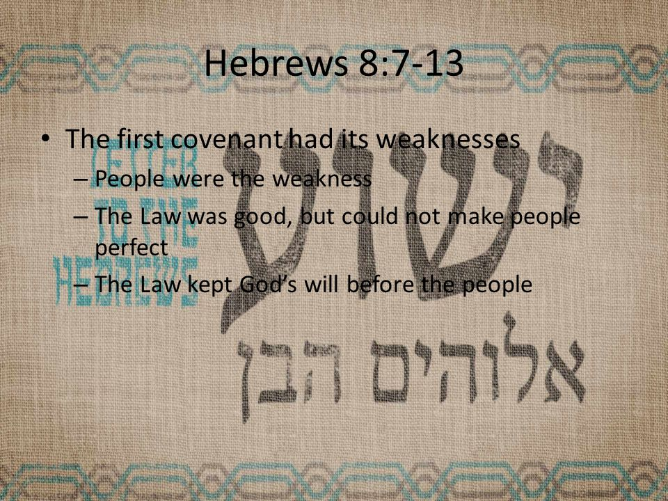 Hebrews 8:7-13 The first covenant had its weaknesses – People were the weakness – The Law was good, but could not make people perfect – The Law kept God's will before the people