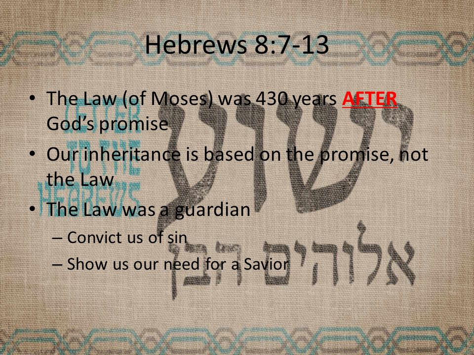 Hebrews 8:7-13 The Law (of Moses) was 430 years AFTER God's promise Our inheritance is based on the promise, not the Law The Law was a guardian – Convict us of sin – Show us our need for a Savior