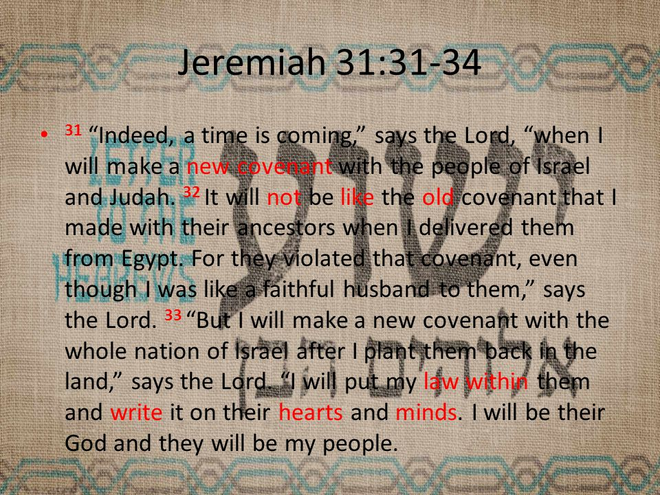 Jeremiah 31:31-34 31 Indeed, a time is coming, says the Lord, when I will make a new covenant with the people of Israel and Judah.
